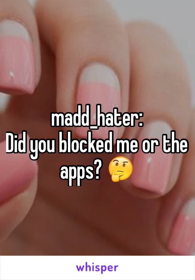 madd_hater: Did you blocked me or the apps? 🤔