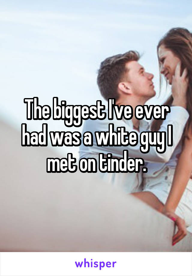 The biggest I've ever had was a white guy I met on tinder.