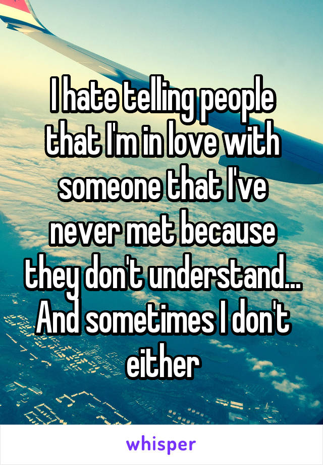 I hate telling people that I'm in love with someone that I've never met because they don't understand... And sometimes I don't either
