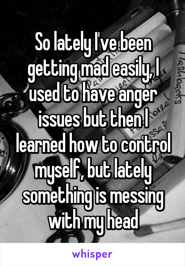 So lately I've been getting mad easily, I used to have anger issues but then I learned how to control myself, but lately something is messing with my head