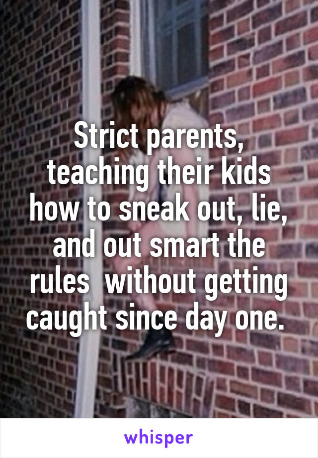 Strict parents, teaching their kids how to sneak out, lie, and out smart the rules  without getting caught since day one.