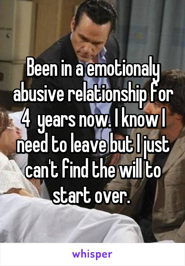 Been in a emotionaly abusive relationship for 4  years now. I know I need to leave but I just can't find the will to start over.
