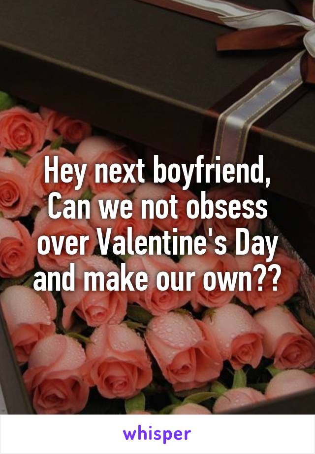 Hey next boyfriend, Can we not obsess over Valentine's Day and make our own??