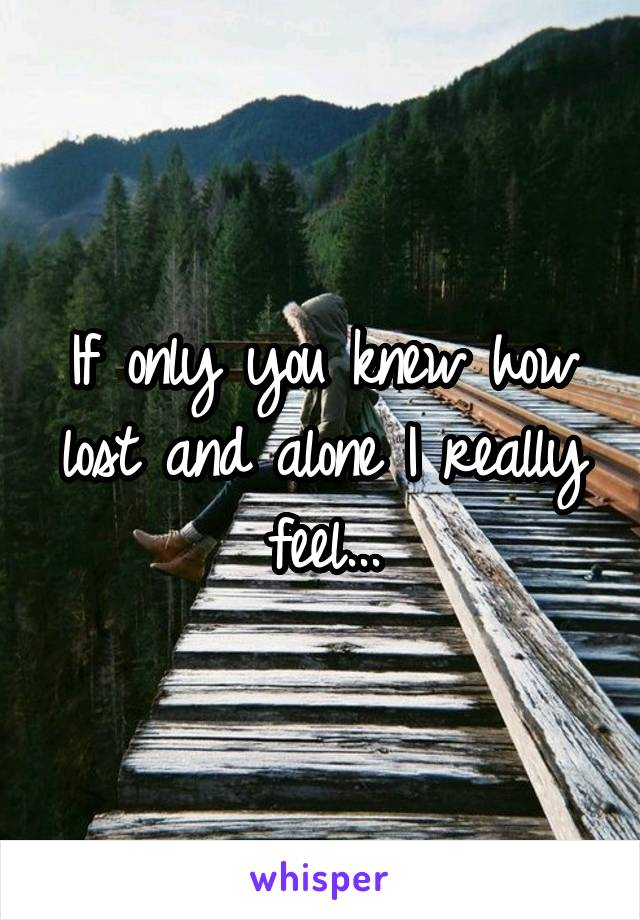 If only you knew how lost and alone I really feel...