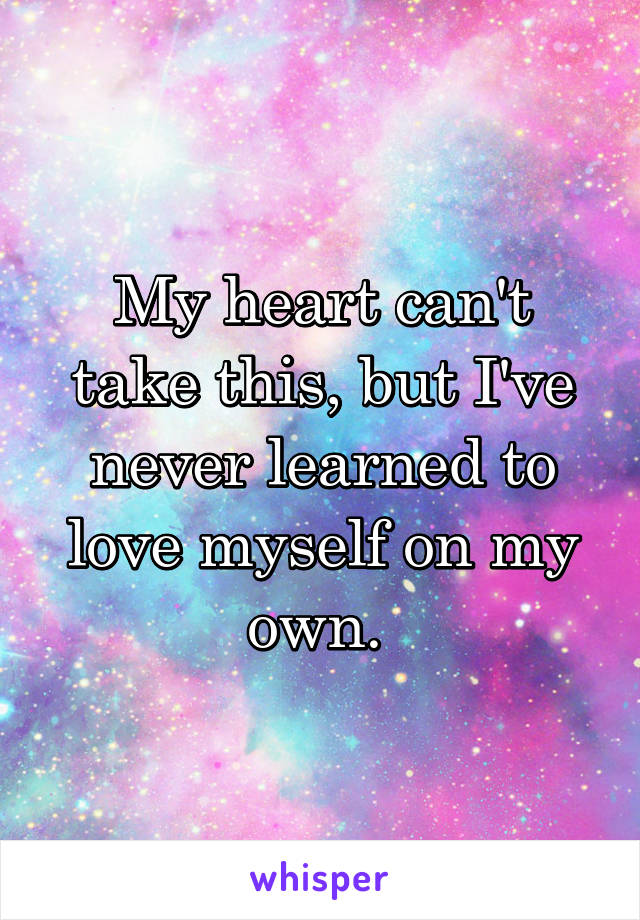 My heart can't take this, but I've never learned to love myself on my own.