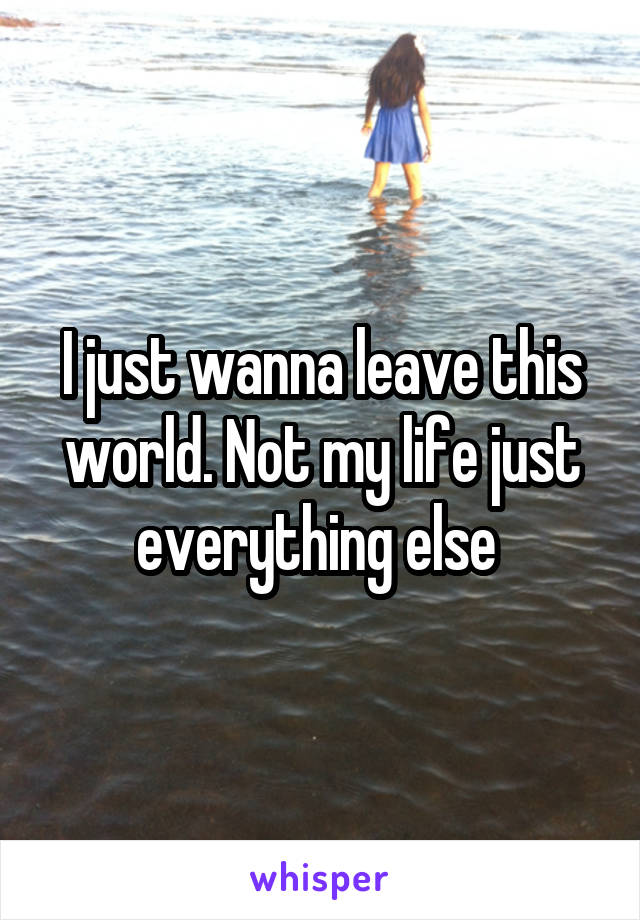 I just wanna leave this world. Not my life just everything else