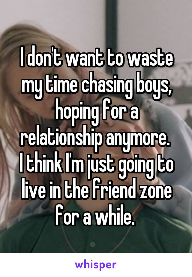 I don't want to waste my time chasing boys, hoping for a relationship anymore.  I think I'm just going to live in the friend zone for a while.