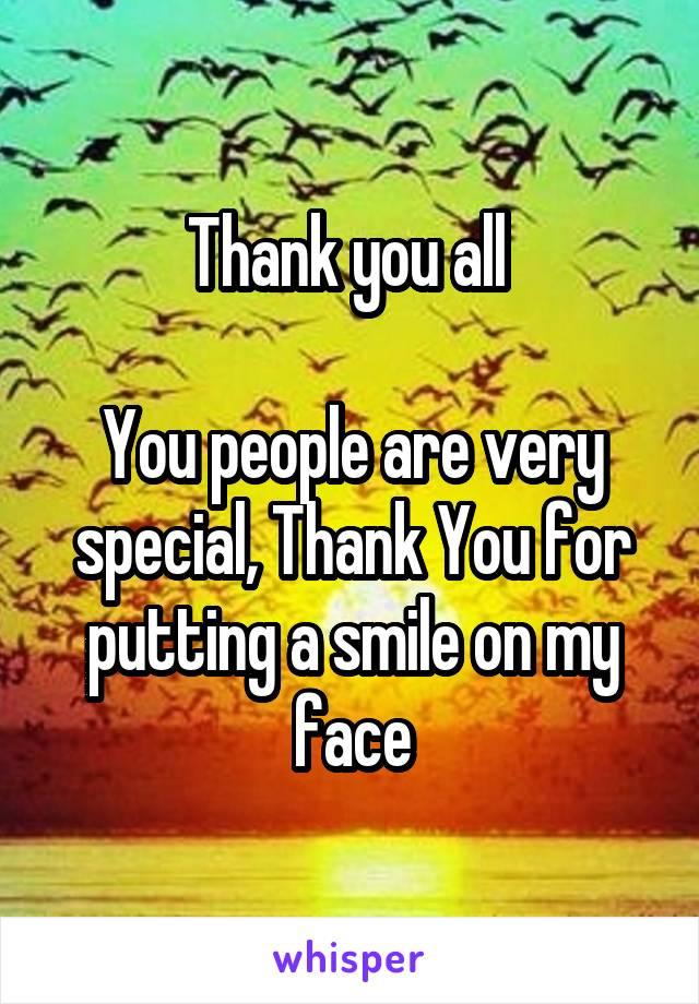 Thank you all   You people are very special, Thank You for putting a smile on my face