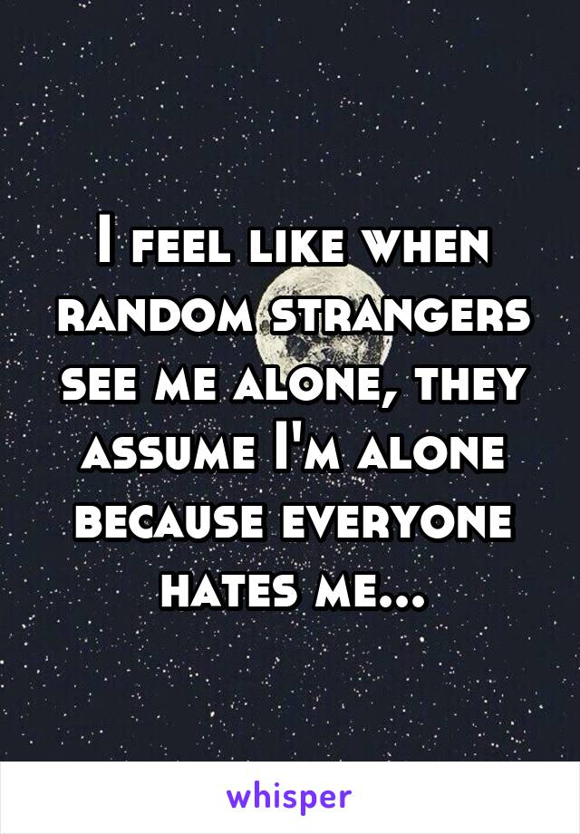 I feel like when random strangers see me alone, they assume I'm alone because everyone hates me...