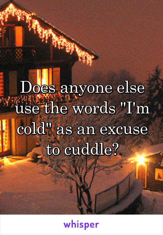 "Does anyone else use the words ""I'm cold"" as an excuse to cuddle?"