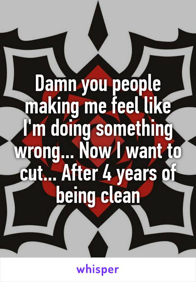 Damn you people making me feel like I'm doing something wrong... Now I want to cut... After 4 years of being clean