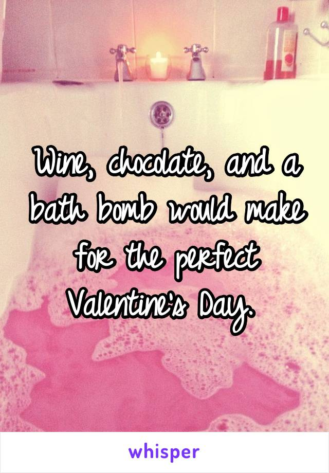 Wine, chocolate, and a bath bomb would make for the perfect Valentine's Day.