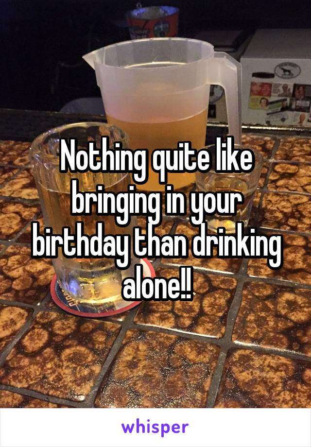 Nothing quite like bringing in your birthday than drinking alone!!