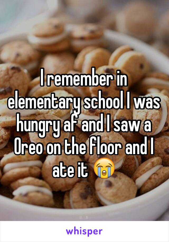 I remember in elementary school I was hungry af and I saw a Oreo on the floor and I ate it 😭