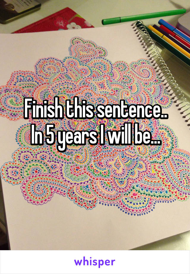 Finish this sentence.. In 5 years I will be...
