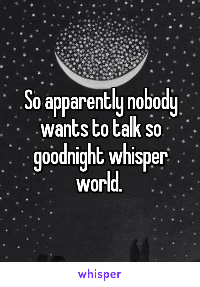 So apparently nobody wants to talk so goodnight whisper world.
