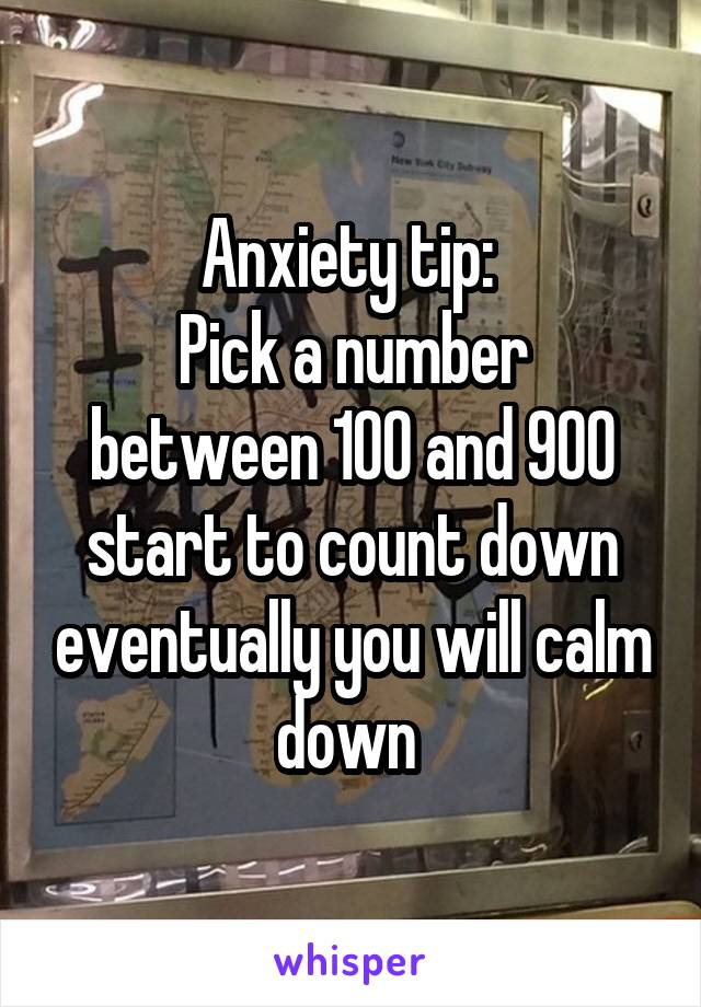 Anxiety tip:  Pick a number between 100 and 900 start to count down eventually you will calm down
