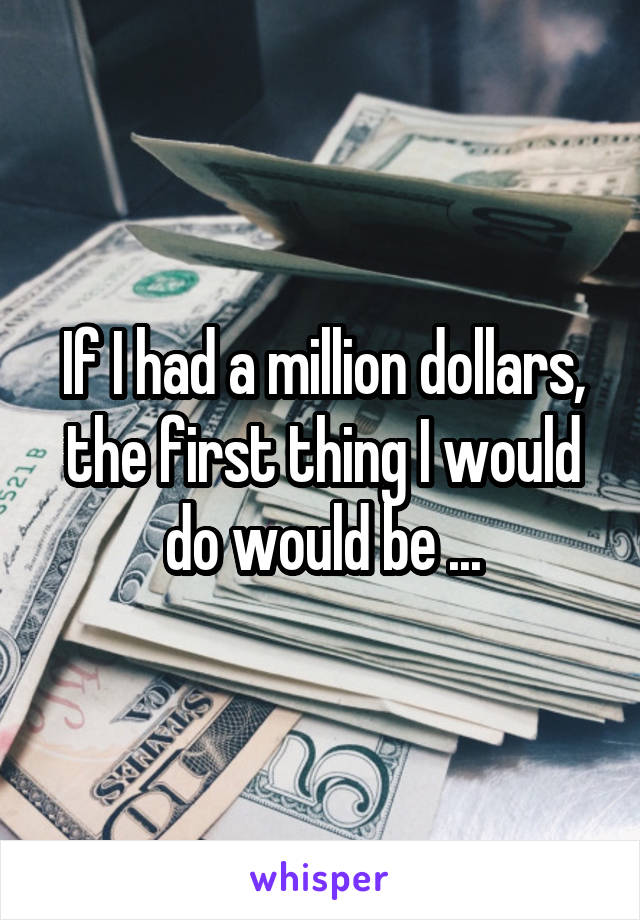 If I had a million dollars, the first thing I would do would be ...