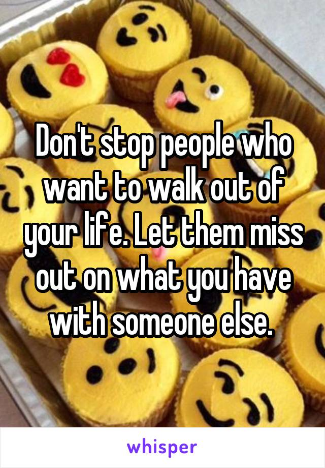 Don't stop people who want to walk out of your life. Let them miss out on what you have with someone else.