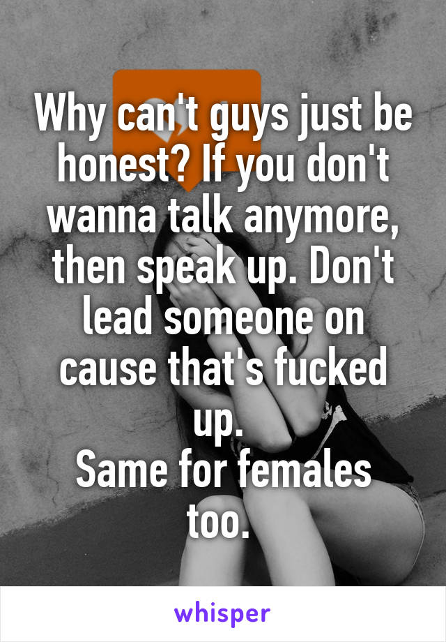 Why can't guys just be honest? If you don't wanna talk anymore, then speak up. Don't lead someone on cause that's fucked up.  Same for females too.