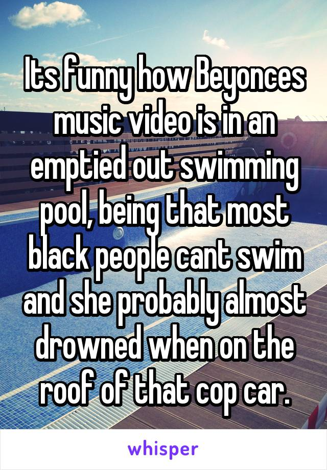 Its funny how Beyonces music video is in an emptied out swimming pool, being that most black people cant swim and she probably almost drowned when on the roof of that cop car.