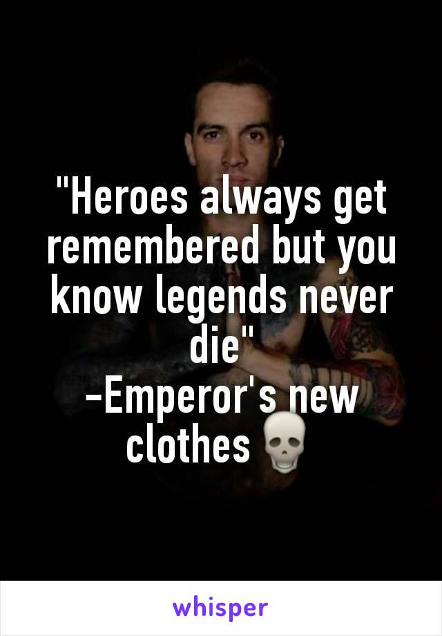 """Heroes always get remembered but you know legends never die"" -Emperor's new clothes💀"