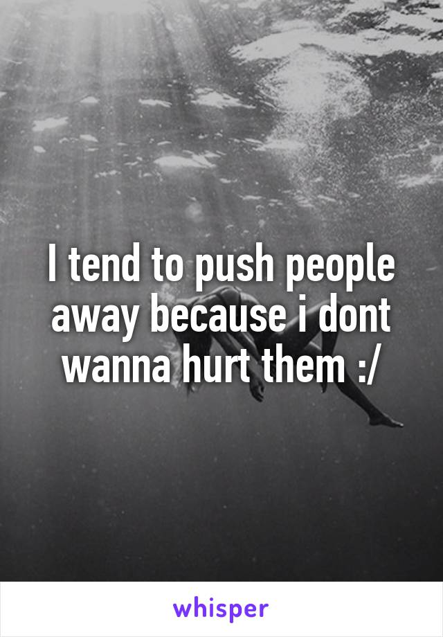 I tend to push people away because i dont wanna hurt them :/