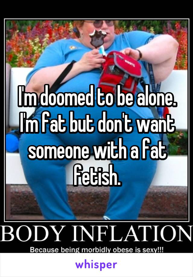 I'm doomed to be alone. I'm fat but don't want someone with a fat fetish.