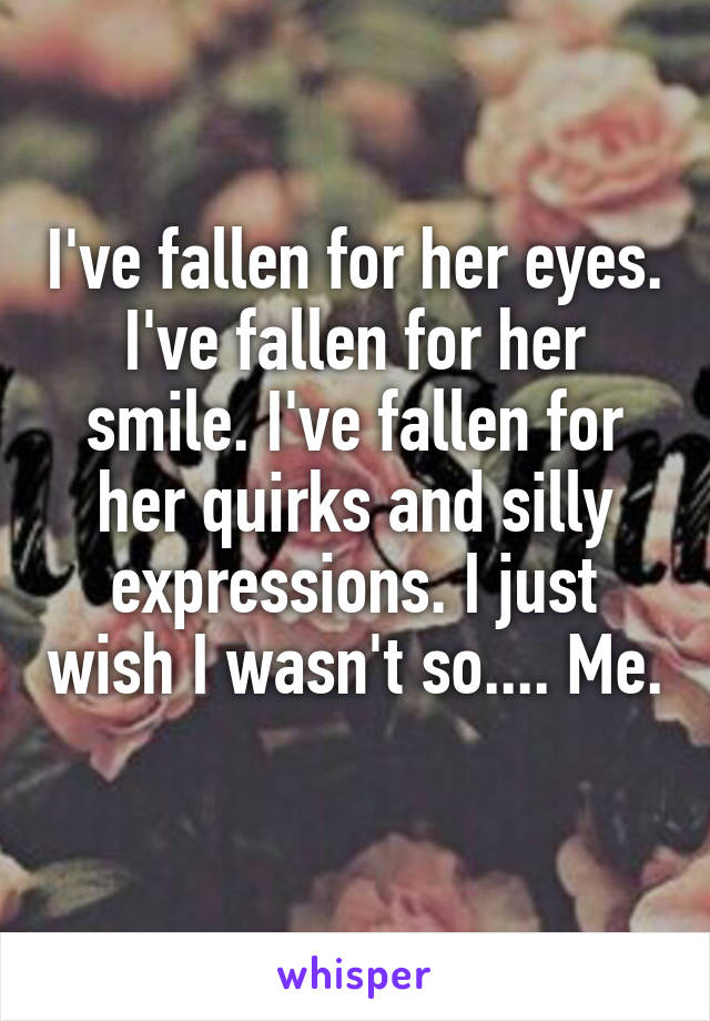 I've fallen for her eyes. I've fallen for her smile. I've fallen for her quirks and silly expressions. I just wish I wasn't so.... Me.