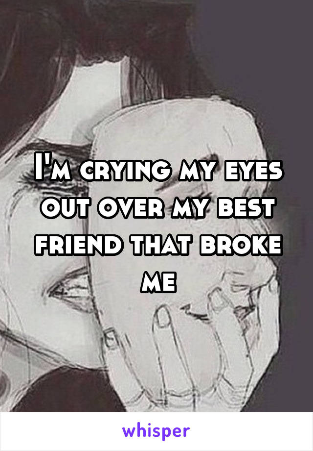 I'm crying my eyes out over my best friend that broke me