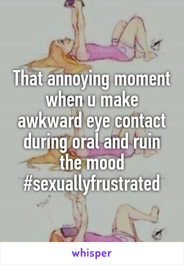 That annoying moment when u make awkward eye contact during oral and ruin the mood #sexuallyfrustrated