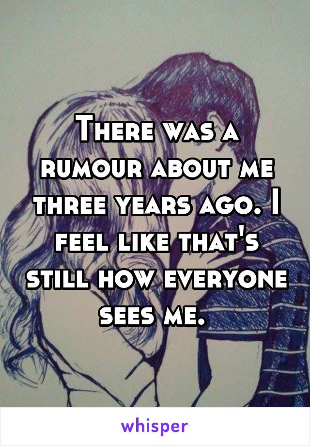 There was a rumour about me three years ago. I feel like that's still how everyone sees me.