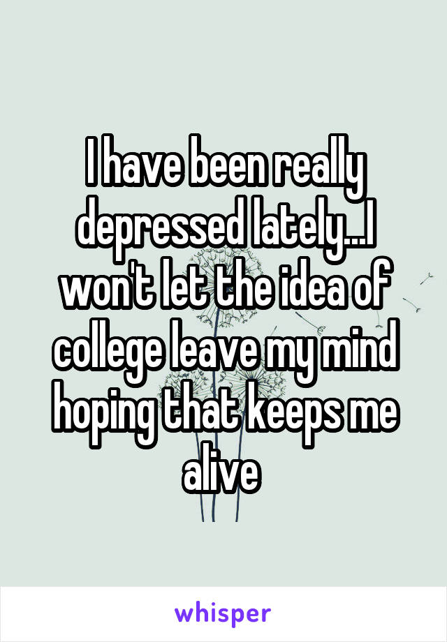 I have been really depressed lately...I won't let the idea of college leave my mind hoping that keeps me alive