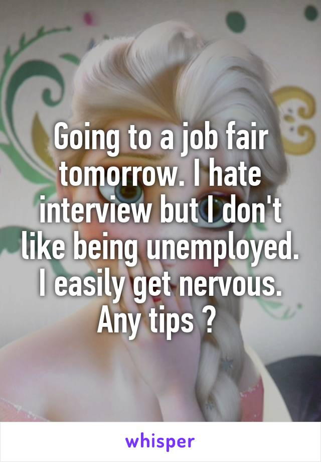Going to a job fair tomorrow. I hate interview but I don't like being unemployed. I easily get nervous. Any tips ?