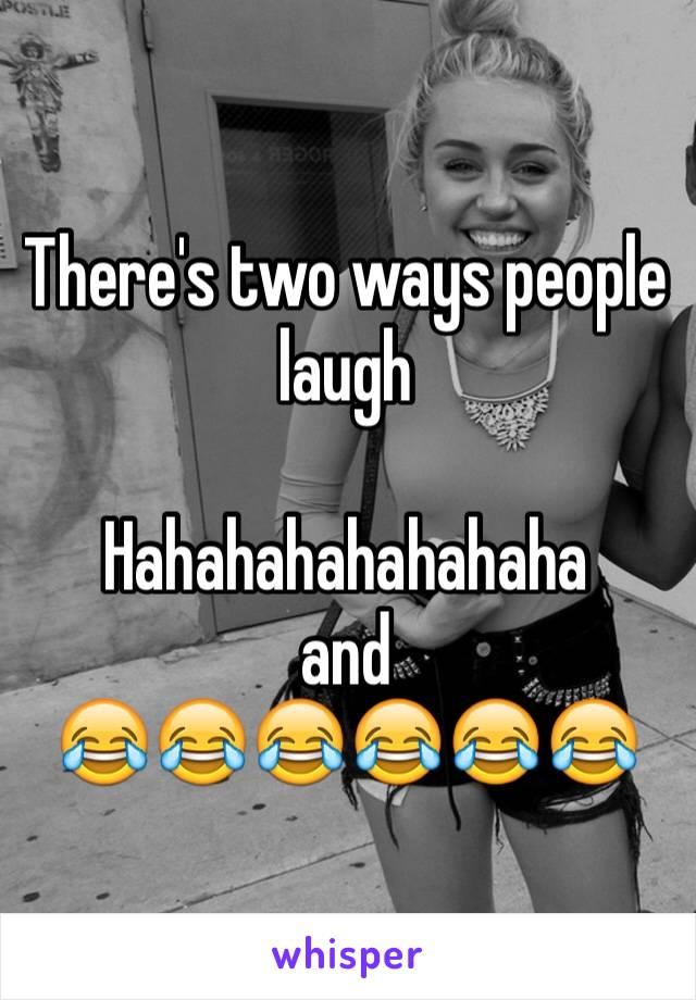 There's two ways people laugh  Hahahahahahahaha and  😂😂😂😂😂😂