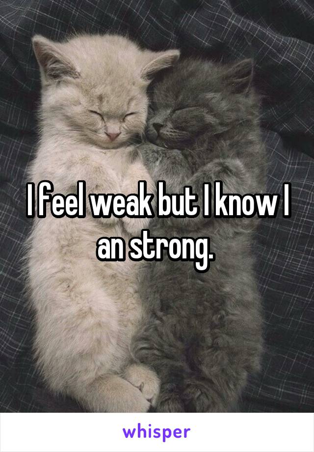 I feel weak but I know I an strong.