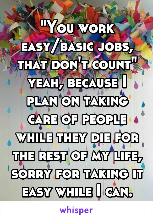 """You work easy/basic jobs, that don't count"" yeah, because I plan on taking care of people while they die for the rest of my life, sorry for taking it easy while I can."