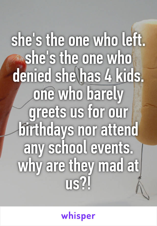 she's the one who left. she's the one who denied she has 4 kids. one who barely greets us for our birthdays nor attend any school events. why are they mad at us?!