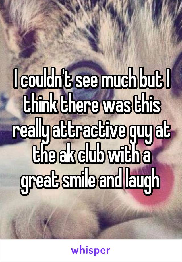 I couldn't see much but I think there was this really attractive guy at the ak club with a great smile and laugh