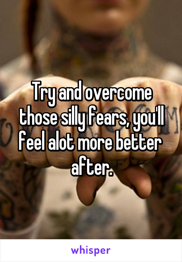 Try and overcome those silly fears, you'll feel alot more better  after.