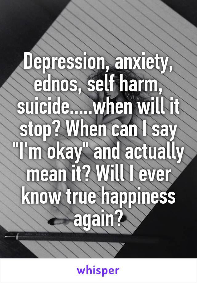 """Depression, anxiety, ednos, self harm, suicide.....when will it stop? When can I say """"I'm okay"""" and actually mean it? Will I ever know true happiness again?"""