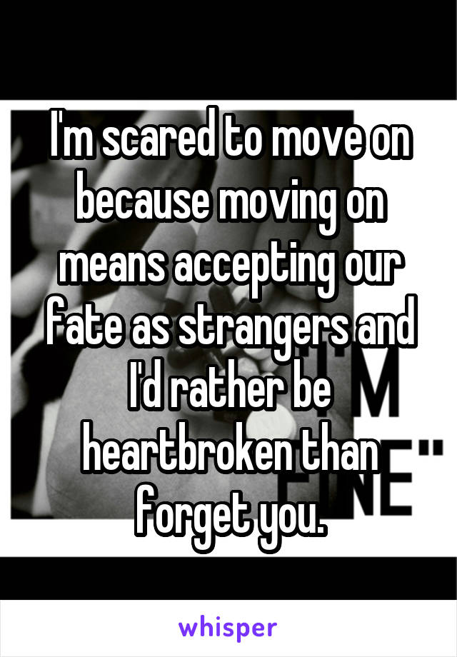 I'm scared to move on because moving on means accepting our fate as strangers and I'd rather be heartbroken than forget you.