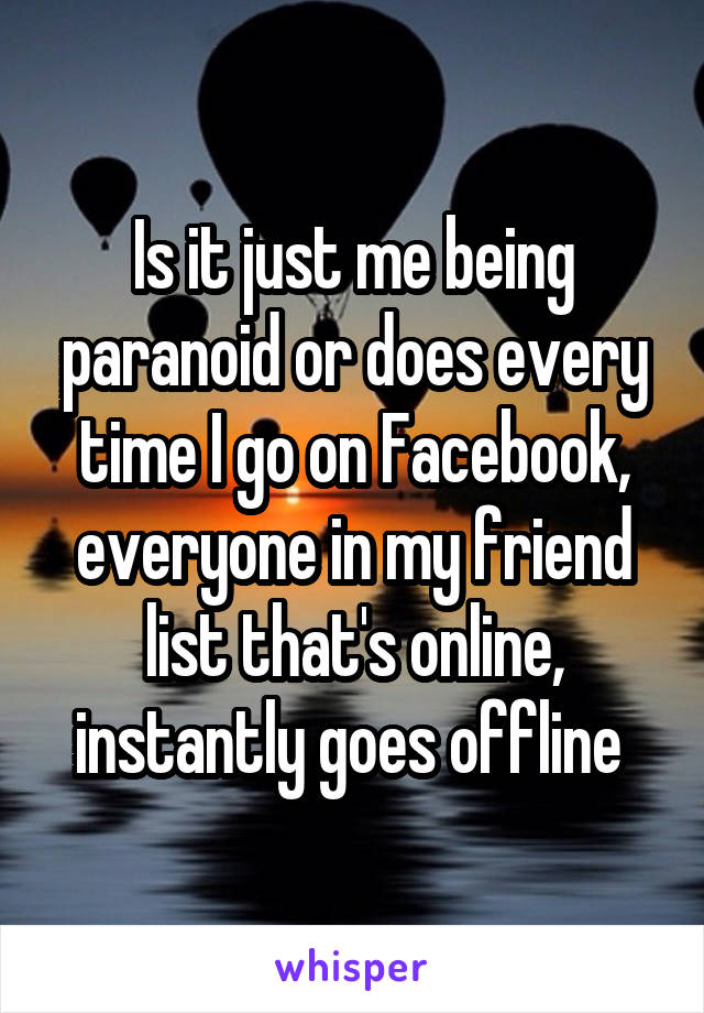 Is it just me being paranoid or does every time I go on Facebook, everyone in my friend list that's online, instantly goes offline