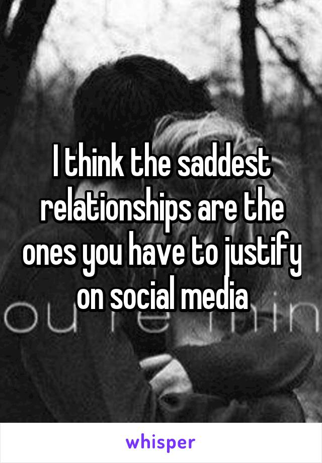 I think the saddest relationships are the ones you have to justify on social media