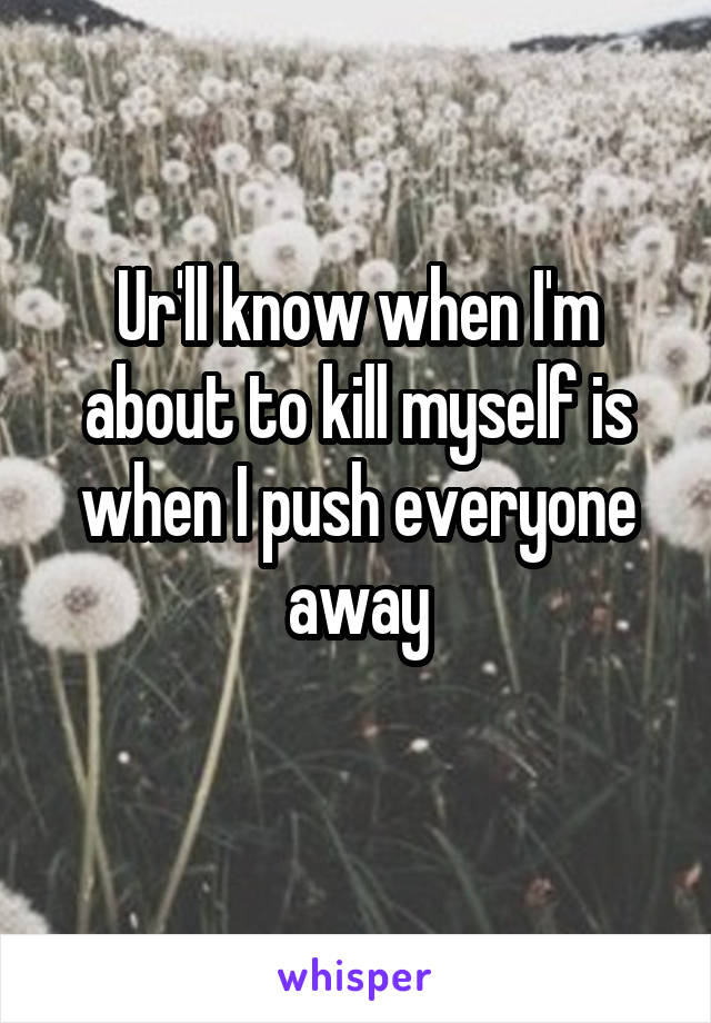 Ur'll know when I'm about to kill myself is when I push everyone away