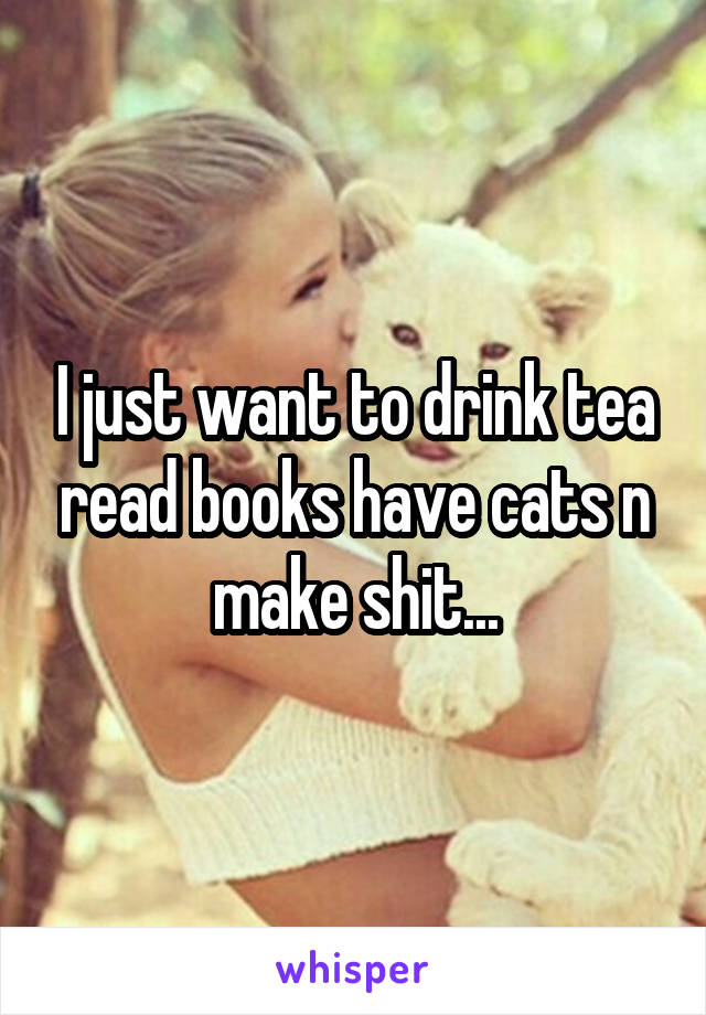I just want to drink tea read books have cats n make shit...