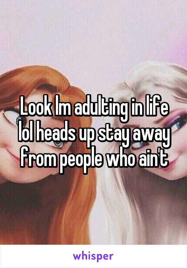 Look lm adulting in life lol heads up stay away from people who ain't