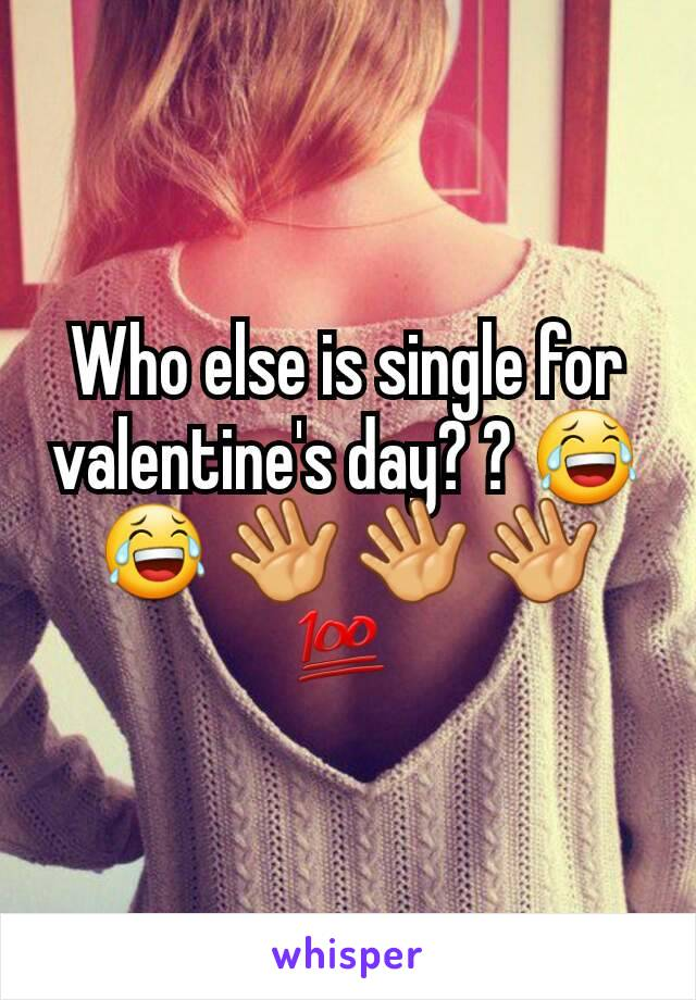 Who else is single for valentine's day? ? 😂 😂 👋 👋 👋 💯