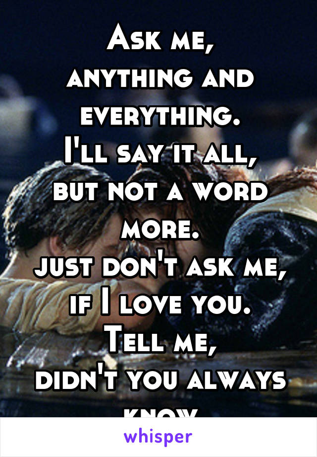 Ask me, anything and everything. I'll say it all, but not a word more. just don't ask me, if I love you. Tell me, didn't you always know
