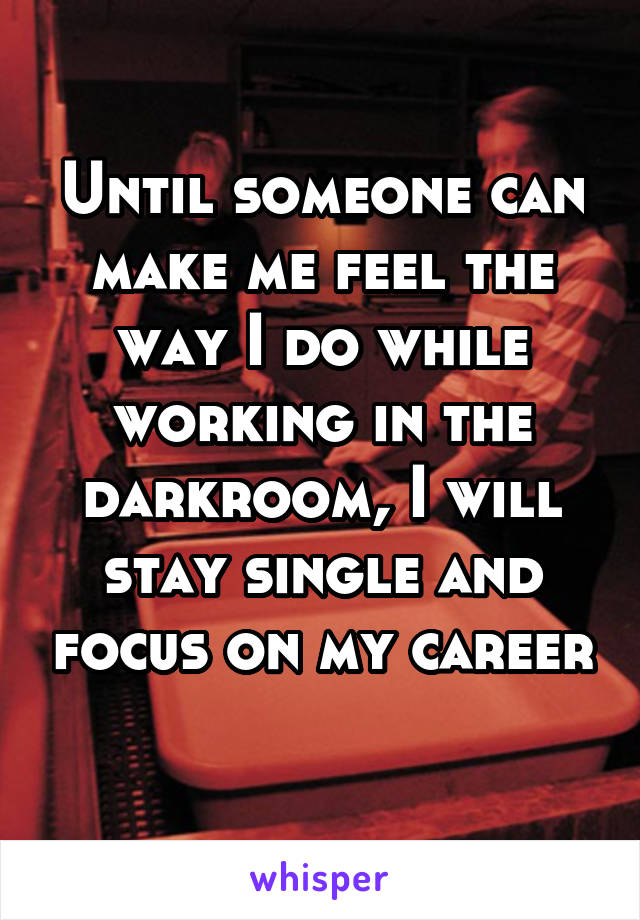 Until someone can make me feel the way I do while working in the darkroom, I will stay single and focus on my career